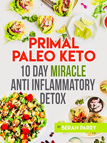 Anti Inflammatory: Primal Paleo Keto 10 Day Miracle: Anti Inflammatory Detox, Beat Swelling, Lose Weight, Get Energized, Cure Pain, Optimal Nutrition for the Reduction of Inflammation by Beran Parry