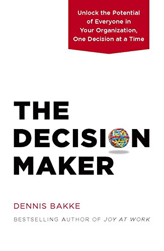 The Decision Maker: Unlock the Potential of Everyone in Your Organization; One Decision at a Time