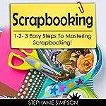 Scrapbooking: 1-2-3 Easy Steps to Mastering Scrapbooking!   Stephanie Simpson