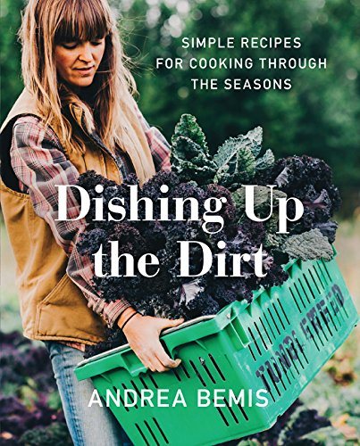 Dishing Up the Dirt: Simple Recipes for Cooking Through the Seasons by Andrea Bemis