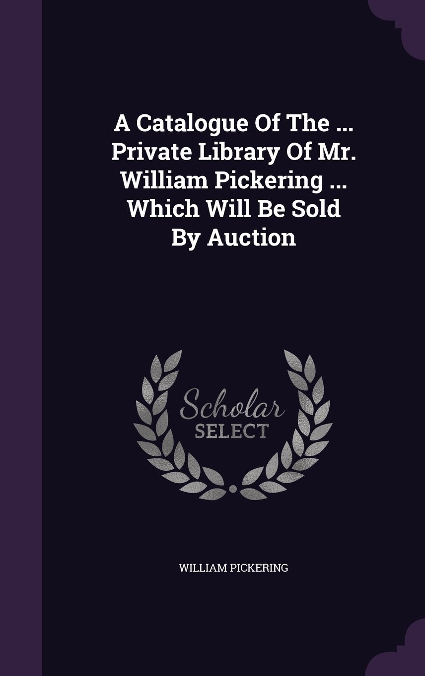 A Catalogue Of The ... Private Library Of Mr. William Pickering ... Which Will Be Sold By Auction ebook