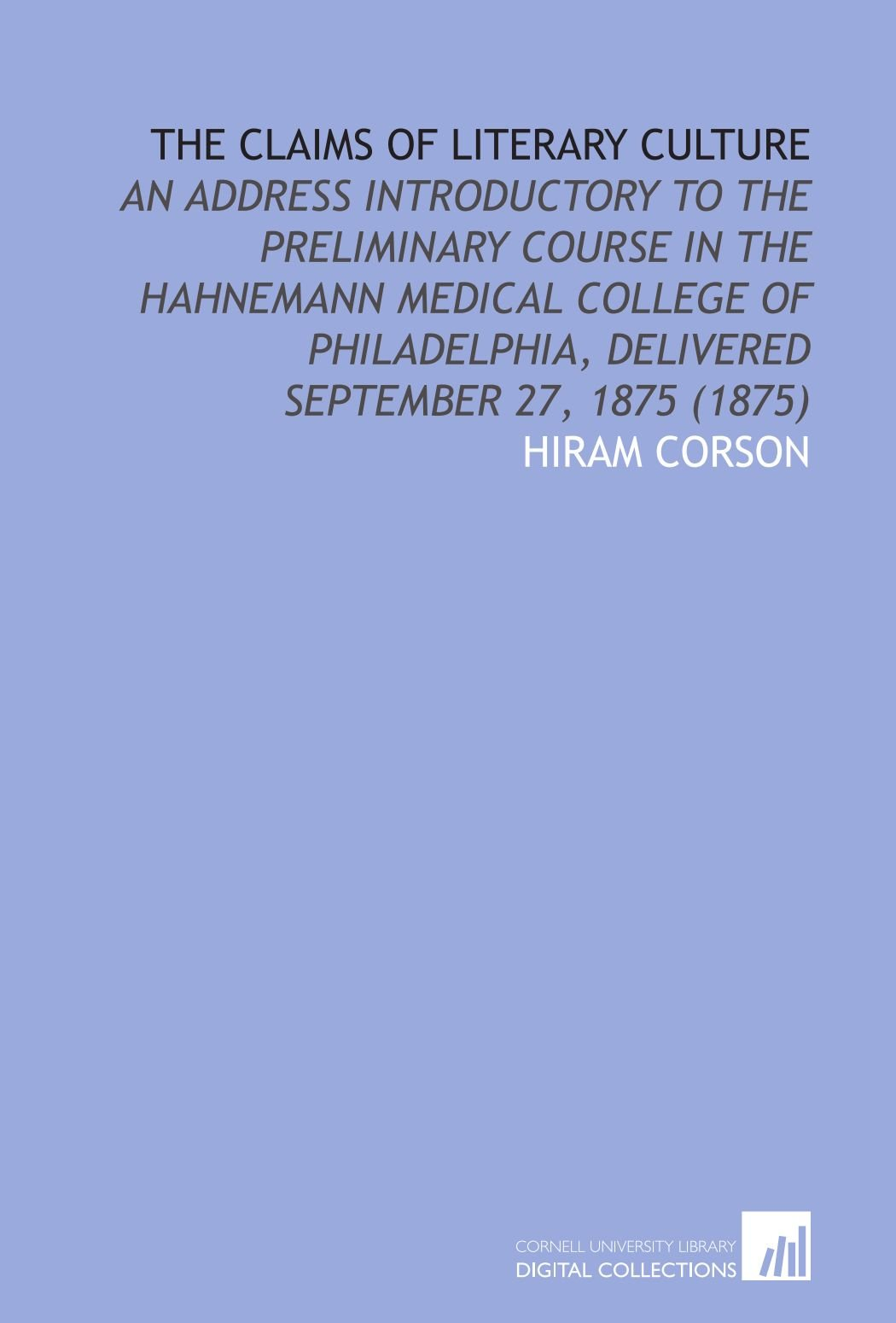Read Online The Claims of Literary Culture: An Address Introductory to the Preliminary Course in the Hahnemann Medical College of Philadelphia, Delivered September 27, 1875 (1875) pdf epub