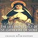 Catholic Legends: The Life and Legacy of St. Catherine of Siena Audiobook by  Charles River Editors Narrated by  Colin Fluxman