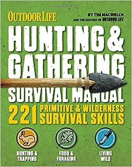 The Hunting Gathering Survival Manual 221 Primitive Wilderness Survival Skills Tim Macwelch 9781616288310 Amazon Com Books