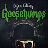 Goosebumps by TIGER LILLIES