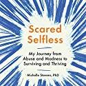 Scared Selfless: My Journey from Abuse and Madness to Surviving and Thriving Audiobook by Michelle Stevens Narrated by Michelle Stevens