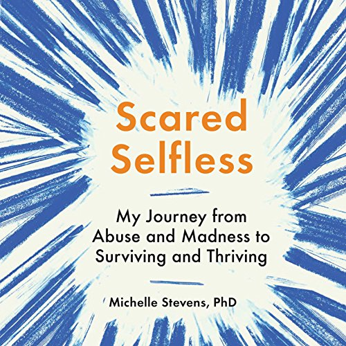 Scared Selfless: My Journey from Abuse and Madness to Surviving and Thriving Audiobook [Free Download by Trial] thumbnail