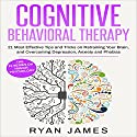 Cognitive Behavioral Therapy: 21 Most Effective Tips and Tricks on Retraining Your Brain, and Overcoming Depression, Anxiety, and Phobias: Cognitive Behavioral Therapy Series, Book 5 Audiobook by Ryan James Narrated by Sam Slydell