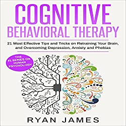 Cognitive Behavioral Therapy: 21 Most Effective Tips and Tricks on Retraining Your Brain, and Overcoming Depression, Anxiety, and Phobias
