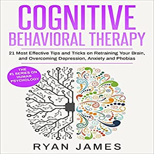 Cognitive Behavioral Therapy: 21 Most Effective Tips and Tricks on Retraining Your Brain, and Overcoming Depression, Anxiety, and Phobias Audiobook