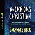 The Curious Christian: How Discovering Wonder Enriches Every Part of Life Audiobook by Barnabas Piper Narrated by Barnabas Piper