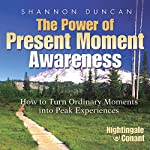 The Power of Present Moment Awareness: How to Turn Ordinary Moments into Peak Experiences | Shannon Duncan