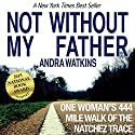 Not Without My Father: One Woman's 444-Mile Walk of the Natchez Trace Audiobook by Andra Watkins Narrated by Andra Watkins