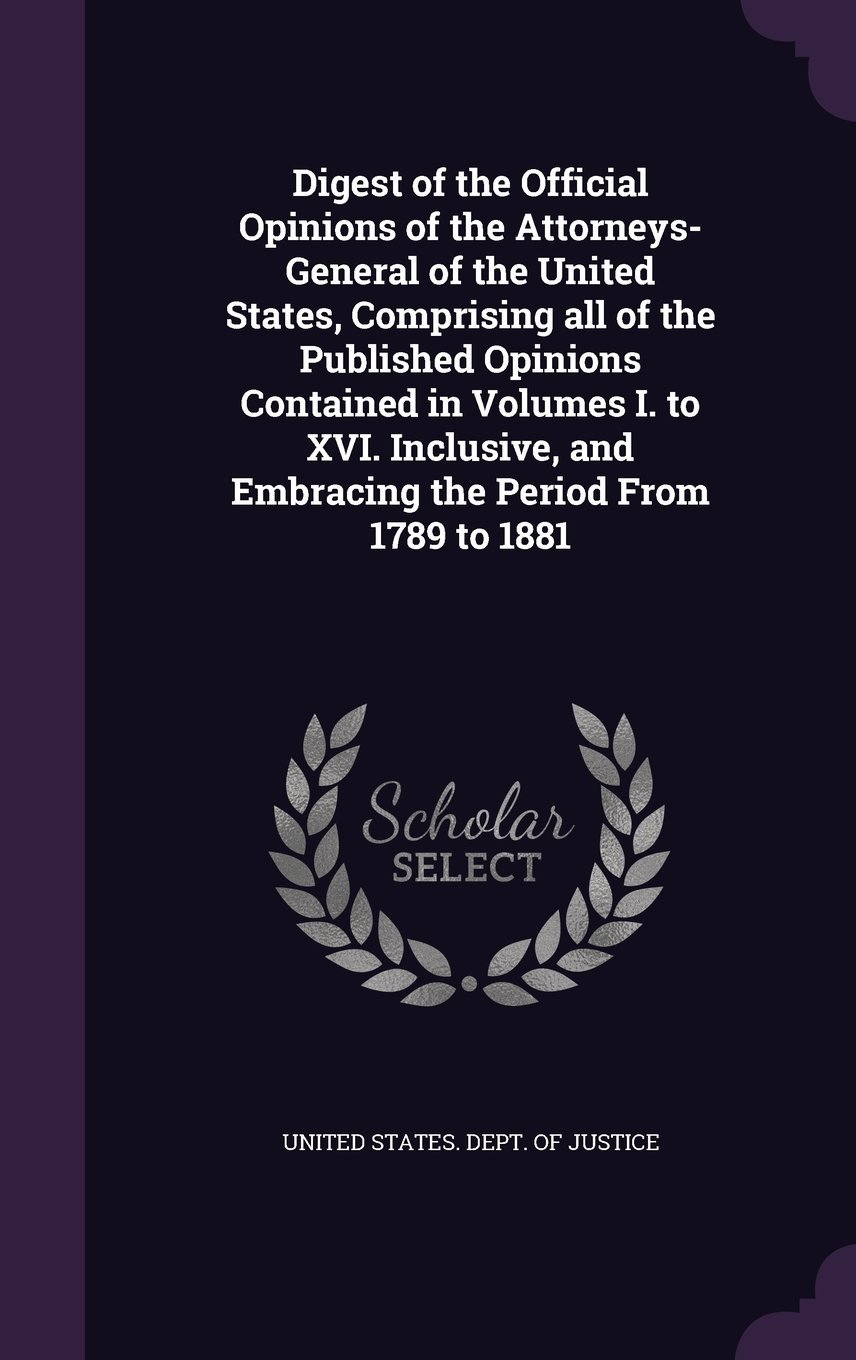 Download Digest of the Official Opinions of the Attorneys-General of the United States, Comprising All of the Published Opinions Contained in Volumes I. to ... and Embracing the Period from 1789 to 1881 PDF