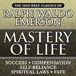 Mastery of Life: The Self-Help Classics of Ralph Waldo Emerson | Ralph Waldo Emerson