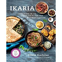 Ikaria: Lessons on Food, Life, and Longevity from the Greek Island Where People Forget to Die: A Cookbook