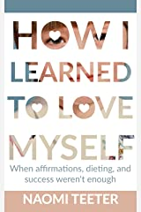 How I Learned To Love Myself: When Affirmations, Dieting, and Success Weren't Enough Kindle Edition