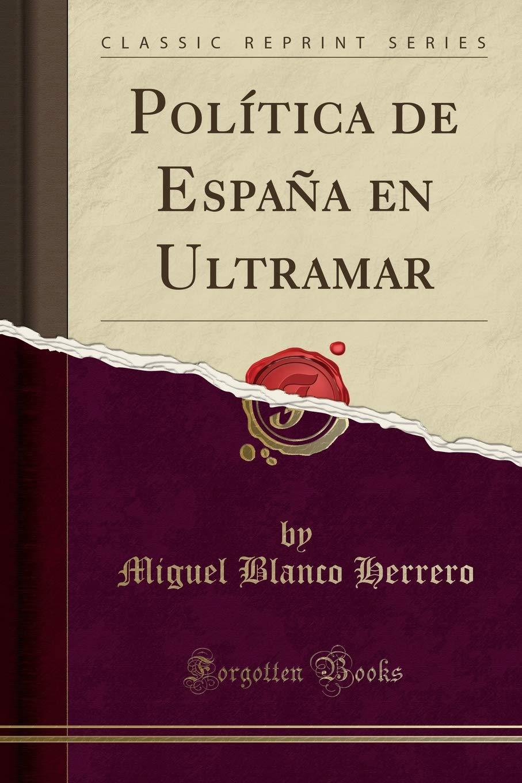 Política de España en Ultramar (Classic Reprint): Amazon.es: Herrero, Miguel Blanco: Libros