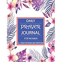 Daily Prayer Journal For Women: A 1 Year For Praise And Gratitude, My Prayer Journal For Women, Women's Bible Study Journal, Creative Christian Workbook , Christian Notebook, Daily Gratitude Journal, Daily Devotional Journal, 12 Months, 52 Weeks, 365 Days