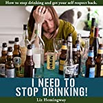 I Need to Stop Drinking!: How to Stop Drinking and Get Your Self-Respect Back | Liz Hemingway