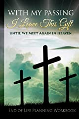 End of Life Planning Workbook : With My Passing I Leave This Gift: Until We Meet Again In Heaven : A Planner Organizer Notebook for Your Important Information Paperback