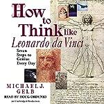 How to Think Like Leonardo da Vinci: Seven Steps to Genius Every Day   Michael J. Gelb