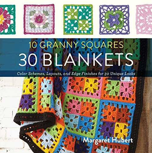 10 Granny Squares 30 Blankets: Color schemes, layouts, and edge finishes for 30 unique looks Crochet Granny Afghan