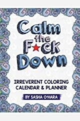 Calm the F*ck Down: An Irreverent Adult Coloring Calendar & Planner (Irreverent Book Series) (Volume 5) Paperback