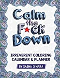 Calm the F*ck Down: An Irreverent Adult Coloring Calendar & Planner (Irreverent Book Series) (Volume 5)