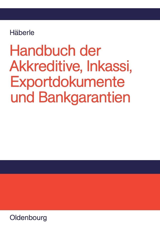 Handbuch der Akkreditive, Inkassi, Exportdokumente und Bankgarantien: Arten, Abwicklungen, Fallbeispiele, Problemlösungen, Prüflisten, Richtlinien und Kommentare
