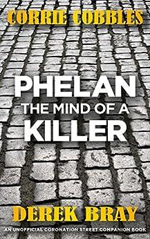 PHELAN - THE MIND OF A KILLER: An Unofficial Coronation Street Companion Book by [Bray, Derek]