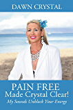 PAIN FREE Made Crystal Clear!: My Sounds Unblock Your Energy