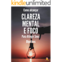 Clareza Mental e Foco :  Como Alcançar Clareza Mental e Foco Para Atingir Seus Objetivos (Saúde Mental e Vida Plena Livro 2)