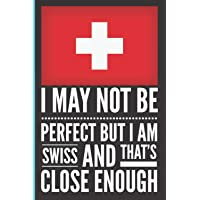 I May Not Be Perfect But I Am Swiss and That's Close Enough: Funny and Humorous lined Notebook SwissSwissSwissSwiss…