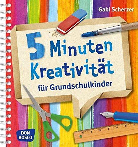 5 Minuten Kreativität für Grundschulkinder. Für den Kunstunterricht nach Lehrplan, Vertretungsstunden und kreative Pausen. Für Grundschule und Hort. (Kinder, Kunst und Kreativität)