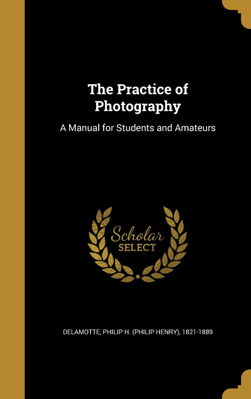 Read Online The Practice of Photography: A Manual for Students and Amateurs PDF