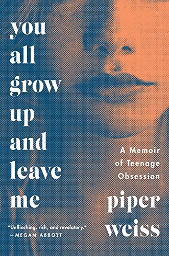 You All Grow Up and Leave Me: A Memoir of Teenage Obsession by Piper Weiss