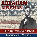 Abraham Lincoln: The Baltimore Plot | Nicholas L. Vulich
