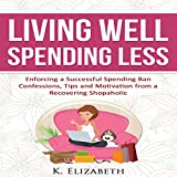 Living Well, Spending Less: Confessions, Tips and Motivation from a Recovering Shopaholic