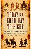 Today is a Good Day to Fight: The Indian Wars and the Conquest of the West