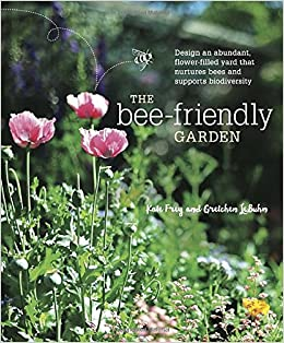 the bee friendly garden design an abundant flower filled yard that nurtures bees and supports biodiversity kate frey gretchen lebuhn leslie lindell