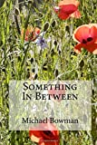 Something In Between by Mr Michael John Bowman (2016-06-01)