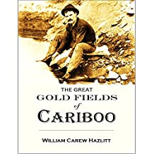 The Great Gold Fields of Cariboo:  with an authentic description, brought  down to the latest period, of British  Columbia and Vancouver Island