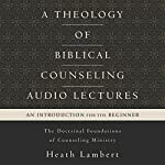 A Theology of Biblical Counseling: Audio Lectures: The Doctrinal Foundations of Counseling Ministry | Heath Lambert