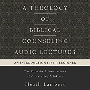 A Theology of Biblical Counseling: Audio Lectures Lecture
