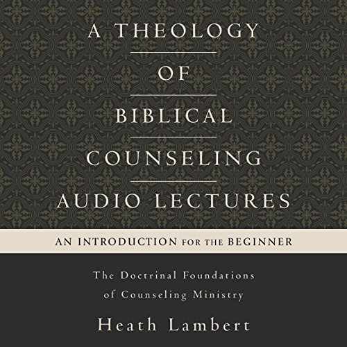A Theology of Biblical Counseling: Audio Lectures: The Doctrinal Foundations of Counseling Ministry
