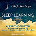 Clear the Clutter, Free Your Home, Free Your Life: Sleep Learning, Hypnosis, Relaxation, Meditation & Affirmations Speech by  Jupiter Productions Narrated by Anna Thompson
