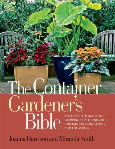 The Container Gardener's Bible: A Step-by-Step Guide to Growing in All Kinds of Containers, Conditions, and - Location Miranda