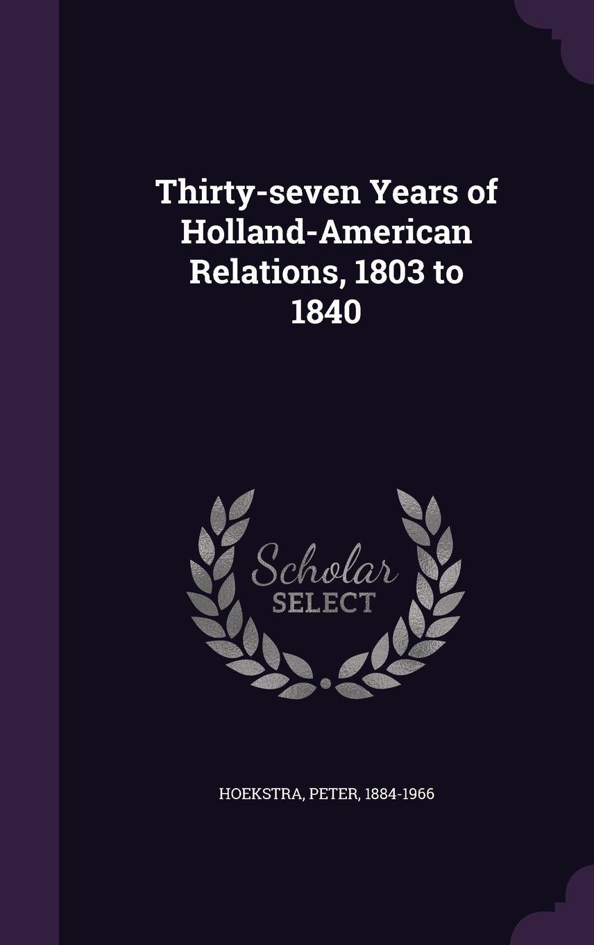 Download Thirty-Seven Years of Holland-American Relations, 1803 to 1840 PDF