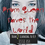 Learning to Fly: Prom Queen Saves the World, Book 2 | Jessie Ash